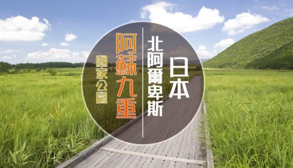 【日本】國家公園絕景-北阿爾卑斯(阿蘇九重篇)+秘境行程任您選!