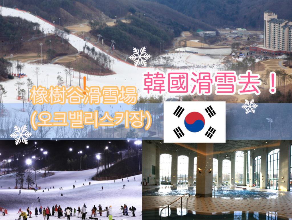 【韓國】找歐巴教練滑雪去!首爾近郊 江原道橡樹谷Oak Valley滑雪場