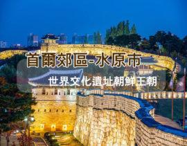【韓國】百年華城,一探朝鮮王朝的風華─水原市